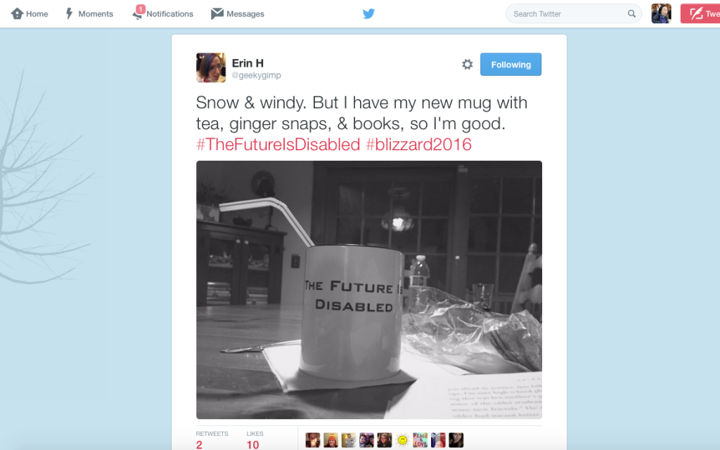 "Screenshot of Erin H.'s tweet with her black-and-white photo of a white mug that reads, ""The Future Is Disabled"" with a bent straw. Erin's tweet reads: ""Snow & windy. But I have my new mug with tea, ginger snaps, & books, so I'm good. #‎TheFutureIsDisabled #‎blizzard2016"""
