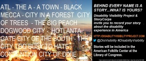 On the left half of the image is a photo of the Atlanta skyline with the following text superimposed over the image: ATL-THE A- A TOWN-BLACK MECCA- CITY IN A FOREST CITY OF TREES- THE BIG PEACH DOGWOOD CITY- HOTLANTA-CITY OF THE SOUTH-THE CITY TOO BUSY TO HATE-CONVENTION CITY OF DIXIE. On the right half of the image, text behind a black background. The text reads: BEHIND EVERY NAME IS A STORY…WHAT'S YOURS? Disability Visibility Project & StoryCorps invites you to record your story about the disability experience in America. http://disabilityvisibilityproject.com @DisVisibility #DisabilityVisibility Stories will be included in the American Folk Life Center at the Library of Congress Poster created by the Lead On Network for the Disability Visibility Project—Keep Calm and Lead On!  2014