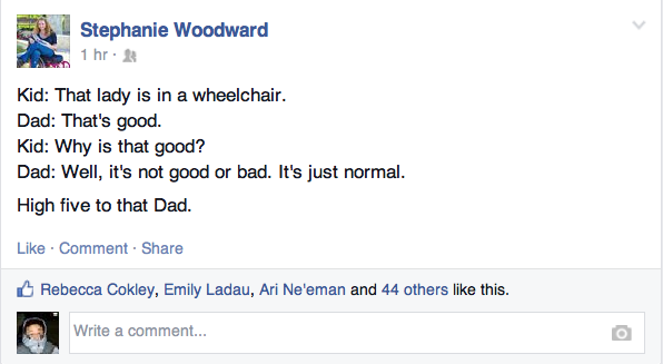 Screen shot of a Facebook by Stephanie Woodward: Kid: That lady is in a wheelchair. Dad: That's good. Kid: Why is that good? Dad: Well, it's not good or bad. It's just normal. High five to that Dad.