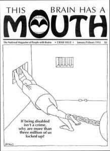 """an image of a Jan/Feb 1992 cover of Mouth Magazine that features a person in a jail cell with his foot tied to a ball-and-chain and his hands holding the bars at his window. The caption below this image reads: """"If being disabled isn't a crime, why are more than three million of us locked up?"""""""