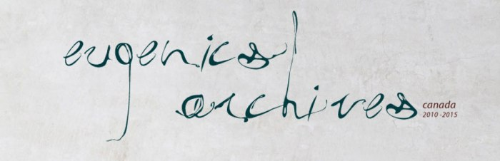 In cursive script the words 'Eugenics Archives' and in smaller letters the words: canada 2010-2015