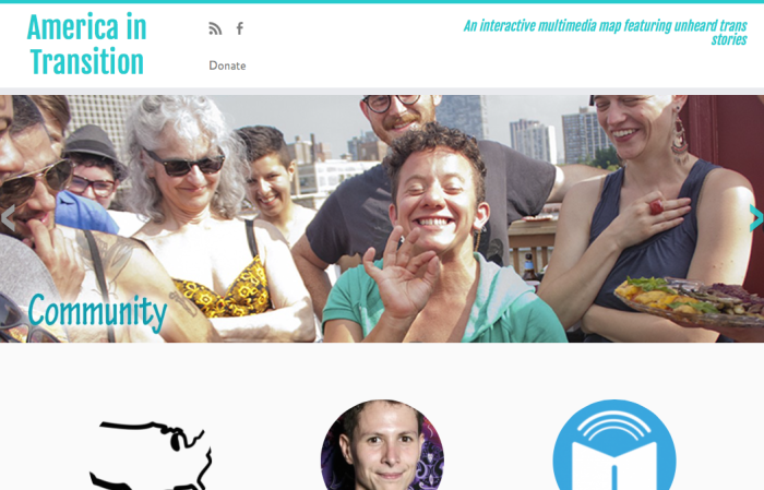 """Screenshot of the America in Transition website. On the upper right corner are the words 'American in Transition' in the center is a photo of a group of white individuals of different ages at an outdoor party with a center transgender figure smiling and making an a-ok sign with their hand. On the upper right corner are the words, """"An interactive multimedia map featuring unheard trans stories."""" In the lower half of the screen are three icons in the shape of circles: the one on the left is an image of the United States, the one in the center is a trans person smiling and the third circle on the right is a book with an arc above the book."""