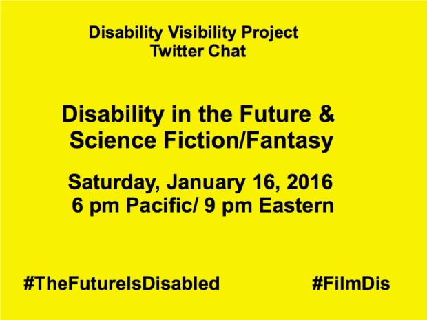 Yellow background with black text that reads: Disability Visibility Project Twitter Chat, Disability in the Future & Science Fiction/Fantasy Saturday, January 16, 2016 6 pm Pacific/ 9 pm Eastern #TheFutureIsDisabled #FilmDis