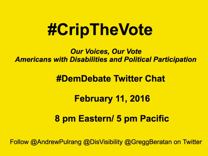 "Bright yellow image with black text centered that reads: ""#CripTheVote Twitter Chat: Our Voices, Our Vote Americans with Disabilities and Political Participation. T #DemDebate Twitter Chat February 11, 2016, 8 pm Eastern/ 5 pm Pacific Follow @AndrewPulrang @DisVisibility @GreggBeratan on Twitter"""