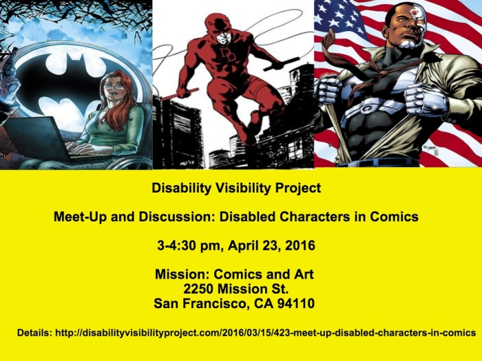 Image description: a graphic with a bright yellow background. The top half of the image has 3 comic book characters with disabilities: Oracle, a woman in a wheelchair with a laptop on her lap with a large Batman symbol in the background, in the middle is Daredevil, a character in red in mid-air between buildings holding whips in both hands, on the right is Cyborg, an African American man with cybernetic implants ripping his shirt off with an American flag in the background. Below is text that reads: Disability Visibility Project Meet-Up and Discussion: Disabled Characters in Comics 3-4:30 pm, April 23, 2016 Mission: Comics and Art 2250 Mission St. San Francisco, CA 94110 Details: https://disabilityvisibilityproject.com/2016/03/17/423-meet-up-disabled-characters-in-comics/