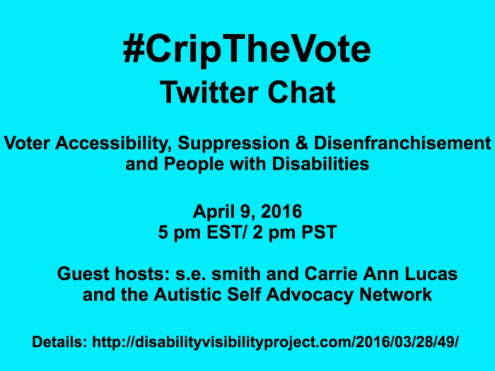 Bright aqua blue background with black text that reads: #CripTheVote Twitter Chat Voter Accessibility, Suppression & Disenfranchisement and People with Disabilities April 9, 2016 5 pm EST/ 2 pm PST Guest hosts: s.e. smith and Carrie Ann Lucas and the Autistic Self Advocacy Network Details: https://disabilityvisibilityproject.com/2016/03/28/49