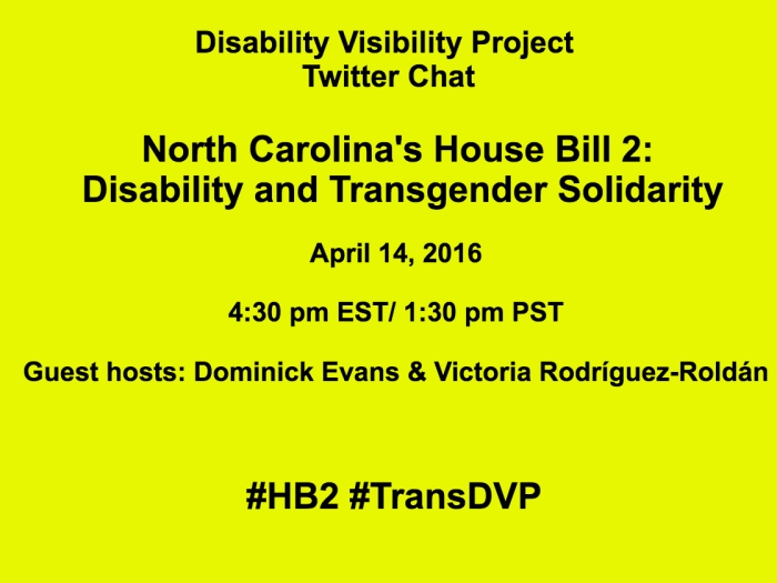 Bright yellow image with the following text in black: Disability Visibility Project Twitter Chat North Carolina's House Bill 2: Disability and Transgender Solidarity April 14, 2016 4:30 pm EST/ 1:30 pm PST Guest hosts: Dominick Evans & VictoriaRodríguez-Roldán #HB2 #TransDVP