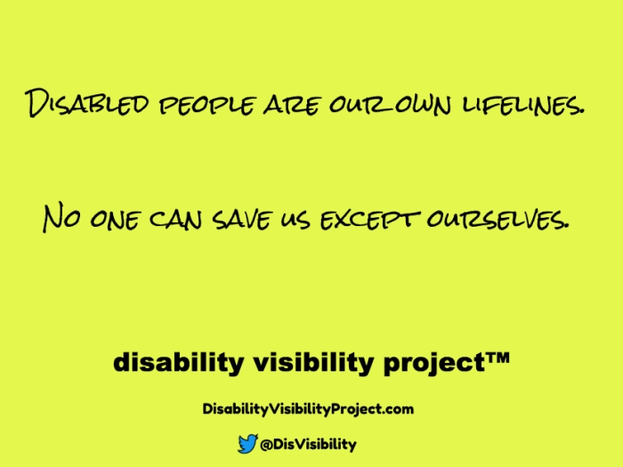 Yellow background with black text that reads: Disabled people are our own lifelines. No one can save us except ourselves. Disability Visibility Project™ DisabilityVisibilityProject.com Twitter logo in the shape of a bird, @DisVisibility
