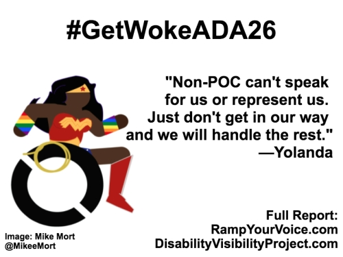 "White background with black text that reads: #GetWokeADA26 ""We don't want surface diversity, we want to be seen as equals and have our voices be part of the conversation"" —Yolanda. On the left-hand side is an image of a Black Wonder Woman character in a wheelchair. She has rainbow wristbands and a golden lasso by her wheel. Image: Mike Mort @MikeeMort. On the lower right-hand side: Full report: RampYouVoice.com DisabilityVisibilityProject.com"