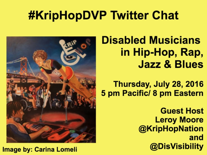 Yellow image with the text in black that reads: #KripHopDVP Twitter Chat Disabled Musicians in Hip-Hop, Rap, Jazz & Blues Thursday, July 28, 2016 5 pm Pacific/ 8 pm Eastern Guest host Leroy Moore @kriphopnation & @DisVisibility On the left-hand side of the image is artwork featuring various disabled people of color. Image by: Carina Lomelli