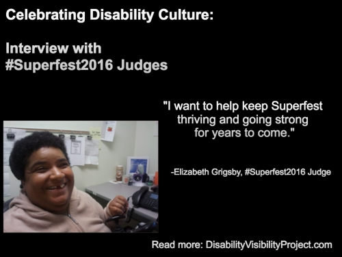 "Image with a black background composed of 1 photo and text in white. On the upper left-hand quadrant is white text that reads: ""Celebrating Disability Culture: Interviews with #Superfest2016 Judges"" On the lower left-hand corner is a photo of an African American woman with short black hair. She's inside an office and sitting nearby a table with a computer. She's wearing a beige pullover and smiling at the camera. On the right in white text: ""I want to help keep Superfest thriving and going strong for years to come."" -Elizabeth Grigsby, #Superfest2016 Judge Read more: DisabilityVisibilityProject.com"