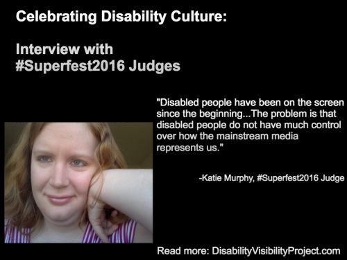 "Image with a black background composed of 1 photo and text in white. On the upper left-hand quadrant is white text that reads: ""Celebrating Disability Culture: Interviews with #Superfest2016 Judges"" On the lower left-hand side is a photo of a young white woman with long reddish-blond hair. Her left arm is raised and her hand bent against her face. She is smiling and wearing a white and magenta-striped t-shirt. On the right in white text: ""Disabled people have been on the screen since the beginning...The problem is that disabled people do not have much control over how the mainstream media represents us."" -Katie Murphy, #Superfest2016 Judge Read more: DisabilityVisibilityProject.com"