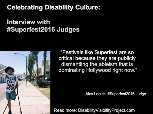 "Image with a black background composed of 1 photo and text in white. On the upper left-hand quadrant is white text that reads: ""Celebrating Disability Culture: Interviews with #Superfest2016 Judges"" On the lower left-hand side is a photo of a young man with one above-the-knee amputation on his left leg. He is balancing two crutches with his left arm. He is wearing denim shorts, that, glasses and a beard. Behind him is a neighborhood by the beach with a row of palm trees. On the right in white text: ""Festivals like Superfest are so critical because they are publicly dismantling the ableism that is dominating Hollywood right now."" -Alex Locust, #Superfest2016 Judge Read more: DisabilityVisibilityProject.com"