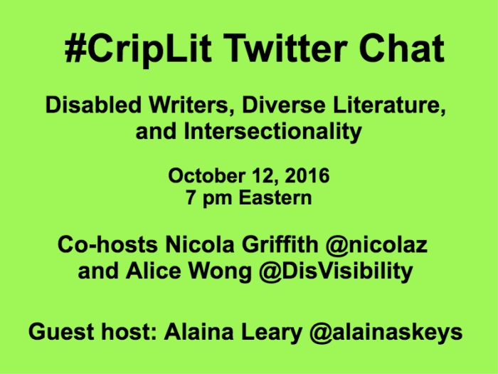 Light green graphic with black text that reads: #CripLit Twitter Chat Disabled Writers, Diverse Literature, and Intersectionality October 12, 2016 7 pm Eastern Co-hosts Nicola Griffith @nicolaz and Alice Wong @DisVisibility Guest host: Alaina Leary @alainaskeys
