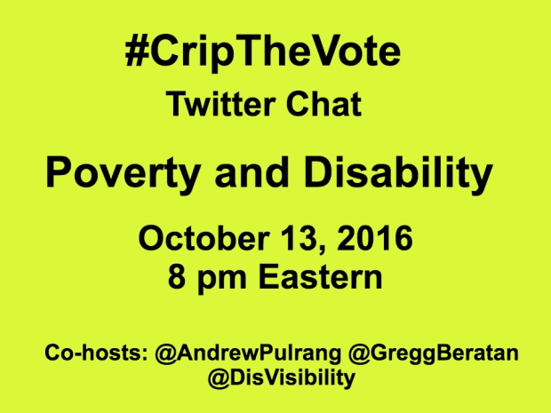 Yellow graphic with the following in black text: #CripTheVote Twitter Chat Poverty and Disability October 13, 2016 8 pm Eastern Co-hosts: @AndrewPulrang @GreggBeratan @DisVisibility