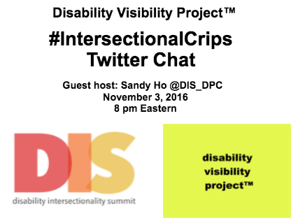 White image with black text that reads: Disability Visibility Project™, #IntersectionalCrips Twitter Chat, Guest host: Sandy Ho @DIS_DPC, November 3, 2016 8 pm Eastern. In the lower left quadrant of the graphic is an image with a white background with 'DIS' in large letters in red, orange, and yellow respectively. Underneath 'DIS' are the words: Disability Intersectionality Summit. In the lower right quadrant of the graphic is an image with the yellow background with black text that reads: disability visibility project™