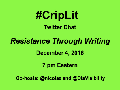 Light green graphic with black text that reads: #CripLit Twitter Chat Resistance Through Writing, December 4, 2016, 7 pm Eastern Co-Hosts: @Nicolaz and @DisVisibility