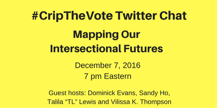 """Image description: graphic with a bright yellow background and black text centered that reads: #CripTheVote Twitter, Chat Mapping Our Intersectional Futures, December 7, 2016, 7 pm Eastern, Guest Hosts: Dominick Evans, Sandy Ho, Talila """"TL"""" Lewis and Vilissa K. Thompson"""