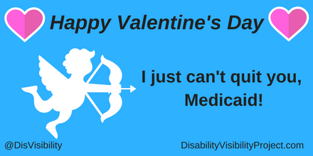 "Graphic with a light blue background with black text that reads: ""Happy Valentine's Day, I just can't quit you, Medicaid!"" On the upper left and right corners are illustrations pink heart with a white outline. In the middle of the image is a white cupid holding a bow and arrow. In the lower left corner: @DisVisibility. In the lower right corner: DisabilityVisibilityProject.com"
