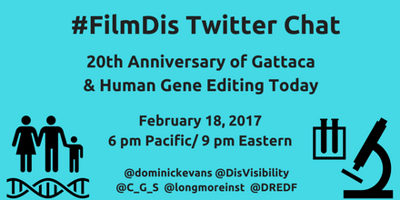 Aqua blue graphic with the black text centered that reads: #FilmDis Twitter Chat, 20th Anniversary of Gattaca & Human Gene Editing Today, February 18, 2017 6 pm Pacific/ 9 pm Eastern, @dominickevans @DisVisibility @C_G_S @longmoreinst @DREDF On the lower-left hand corner is a black icon of a female human, male human, and a child standing next to one another with a double helix underneath. On the lower-right hand corner is a black icon that shows test tubes and a microscope.